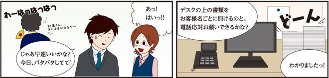 社長「(笑いながら)知高くん、後は任せたぞ~」知高「じゃあ早速いいかな?今日はバタバタして(汗)」石橋「あッ!はいっ!!」知高「デスクの上の書類をお客様名ごとに別けるのと、電話対応お願いできるかな?」石橋「わかりましたっ!」