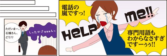 知高が帰社する。知高「ただいまー。石橋さん、どう??」石橋「電話の嵐ですっ!専門用語もわからなさすぎですーうう!!」と困り果てた様子