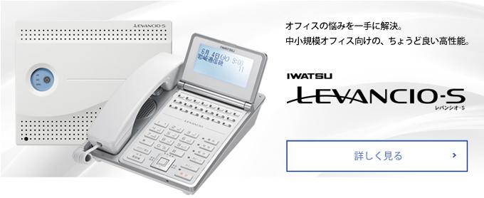 オフィスの悩みを一手に解決。中小規模オフィス向け、ちょうど良い高性能。IWATSU-LEVANCIO-S(レバンシオS)詳しく見る